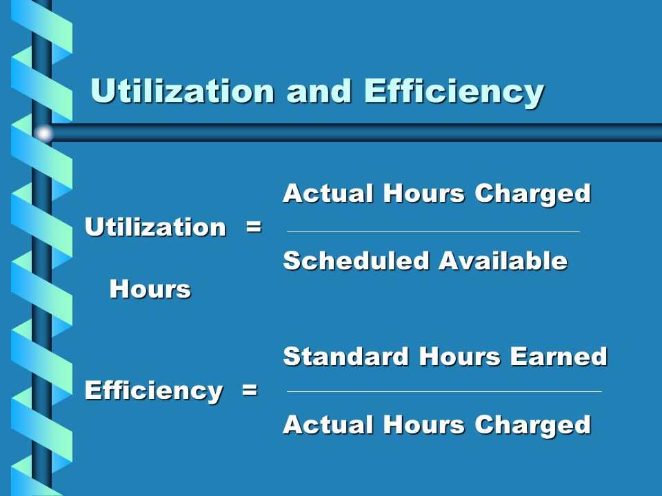 Utilization and Efficiency Actual Hours Charged Utilization = Scheduled Available Hours Standard Hours Earned Efficiency = Actual Hours Charged