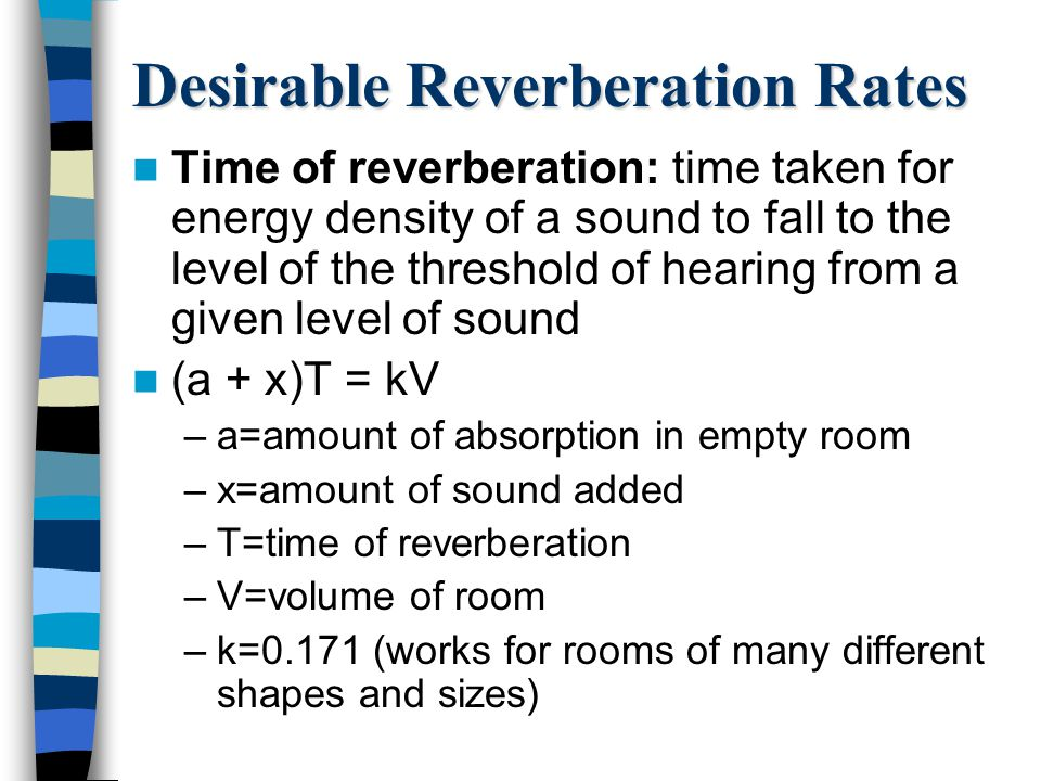 Desirable Reverberation Rates Time of reverberation: time taken for energy density of a sound to fall to the level of the threshold of hearing from a given level of sound (a + x)T = kV –a=amount of absorption in empty room –x=amount of sound added –T=time of reverberation –V=volume of room –k=0.171 (works for rooms of many different shapes and sizes)