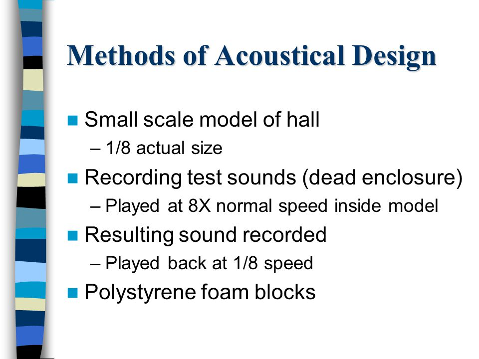 Methods of Acoustical Design Small scale model of hall –1/8 actual size Recording test sounds (dead enclosure) –Played at 8X normal speed inside model Resulting sound recorded –Played back at 1/8 speed Polystyrene foam blocks