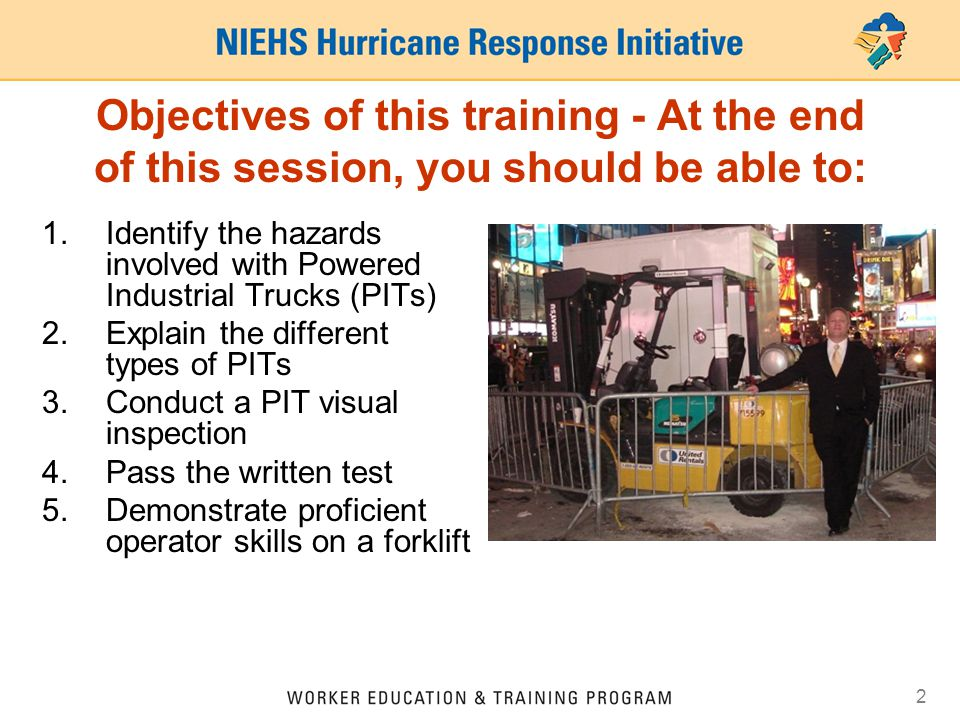 2 Objectives of this training - At the end of this session, you should be able to: 1.Identify the hazards involved with Powered Industrial Trucks (PIT