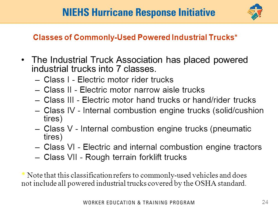 24 Classes of Commonly-Used Powered Industrial Trucks* The Industrial Truck Association has placed powered industrial trucks into 7 classes. –Class I