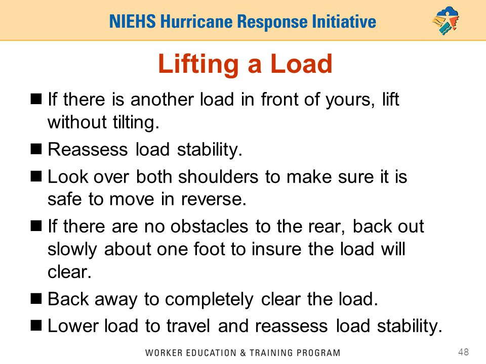 48 Lifting a Load If there is another load in front of yours, lift without tilting. Reassess load stability. Look over both shoulders to make sure it