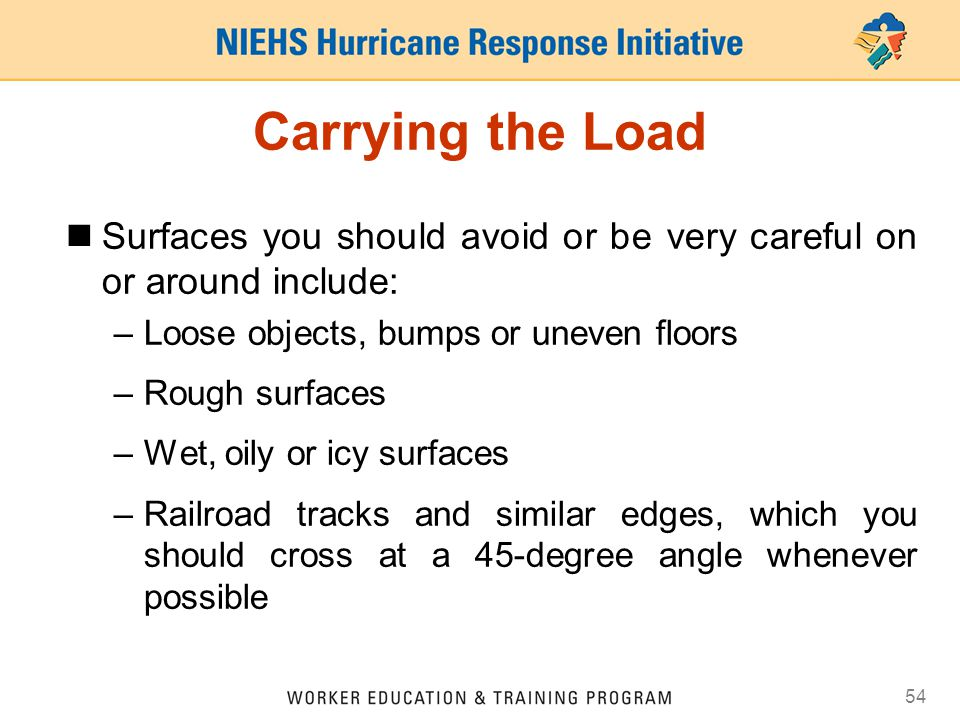 54 Carrying the Load Surfaces you should avoid or be very careful on or around include: –Loose objects, bumps or uneven floors –Rough surfaces –Wet, o
