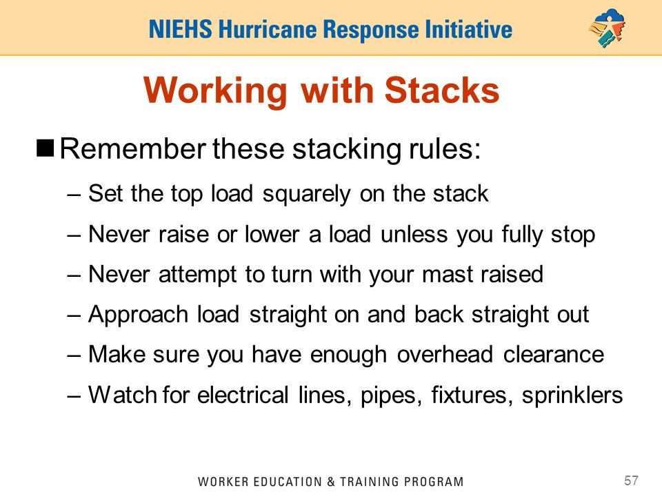 57 Working with Stacks Remember these stacking rules: –Set the top load squarely on the stack –Never raise or lower a load unless you fully stop –Neve