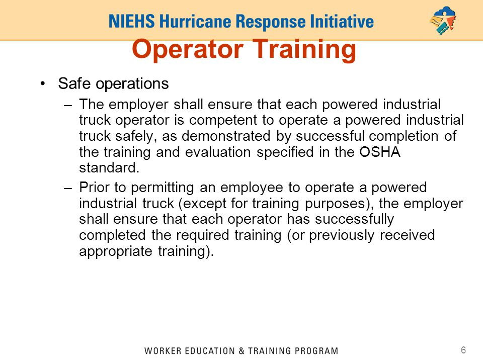 6 Operator Training Safe operations –The employer shall ensure that each powered industrial truck operator is competent to operate a powered industria