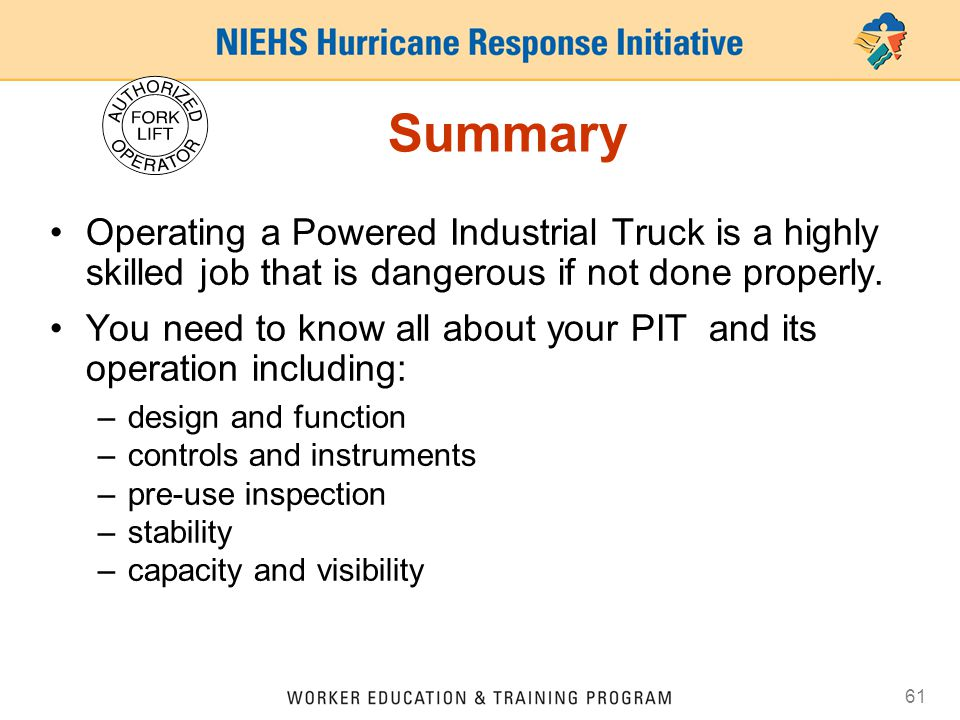 61 Summary Operating a Powered Industrial Truck is a highly skilled job that is dangerous if not done properly. You need to know all about your PIT an