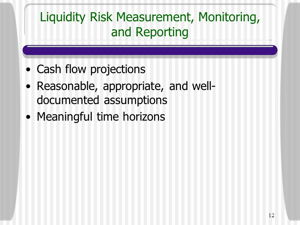 12 Liquidity Risk Measurement, Monitoring, and Reporting Cash flow projections Reasonable, appropriate, and well- documented assumptions Meaningful ti