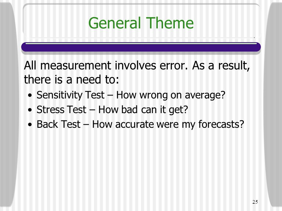 25 General Theme All measurement involves error. As a result, there is a need to: Sensitivity Test – How wrong on average? Stress Test – How bad can i