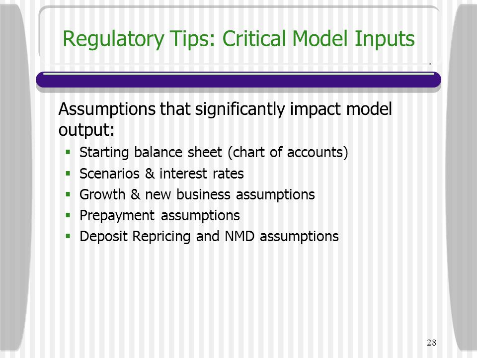 28 Regulatory Tips: Critical Model Inputs Assumptions that significantly impact model output:  Starting balance sheet (chart of accounts)  Scenarios