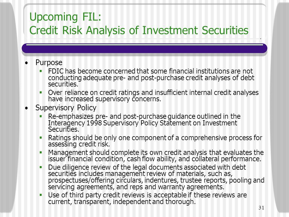 31 Upcoming FIL: Credit Risk Analysis of Investment Securities Purpose  FDIC has become concerned that some financial institutions are not conducting