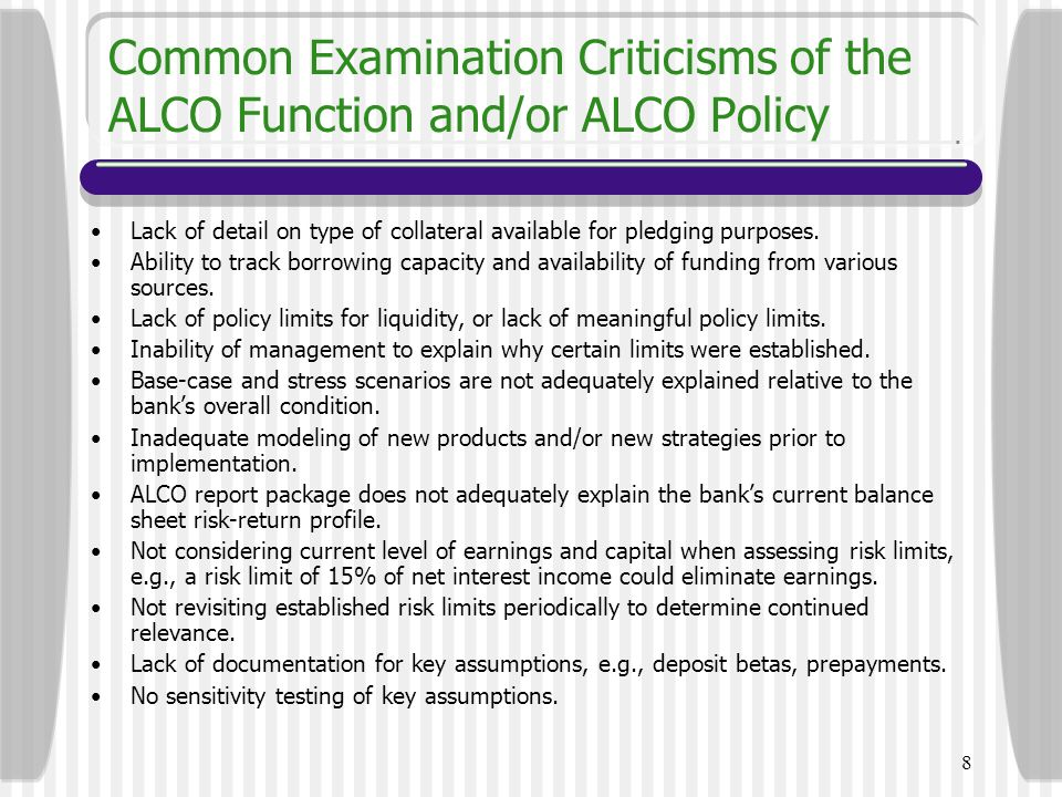 8 Common Examination Criticisms of the ALCO Function and/or ALCO Policy Lack of detail on type of collateral available for pledging purposes. Ability