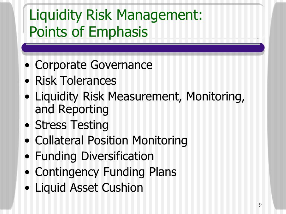 9 Liquidity Risk Management: Points of Emphasis Corporate Governance Risk Tolerances Liquidity Risk Measurement, Monitoring, and Reporting Stress Test