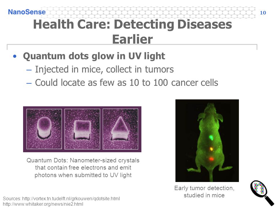 10 Health Care: Detecting Diseases Earlier Quantum dots glow in UV light – Injected in mice, collect in tumors – Could locate as few as 10 to 100 cancer cells Sources: http://vortex.tn.tudelft.nl/grkouwen/qdotsite.html http://www.whitaker.org/news/nie2.html Early tumor detection, studied in mice Quantum Dots: Nanometer-sized crystals that contain free electrons and emit photons when submitted to UV light