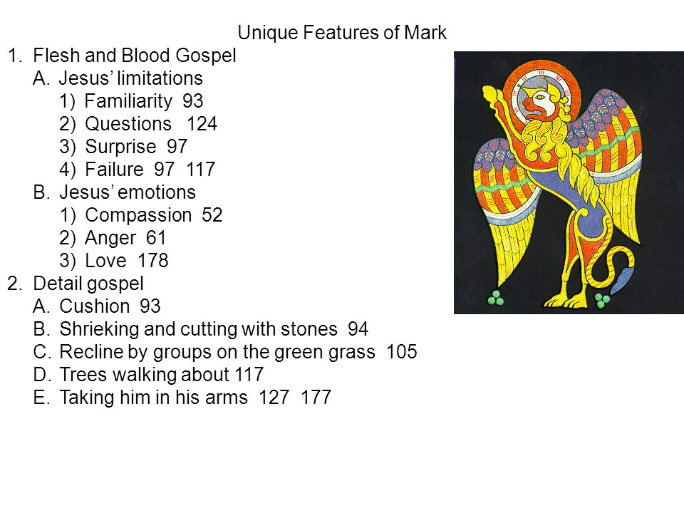 Unique Features of Mark 1.Flesh and Blood Gospel A.Jesus' limitations 1)Familiarity 93 2)Questions 124 3)Surprise 97 4)Failure 97 117 B.Jesus' emotions 1)Compassion 52 2)Anger 61 3)Love 178 2.Detail gospel A.Cushion 93 B.Shrieking and cutting with stones 94 C.Recline by groups on the green grass 105 D.Trees walking about 117