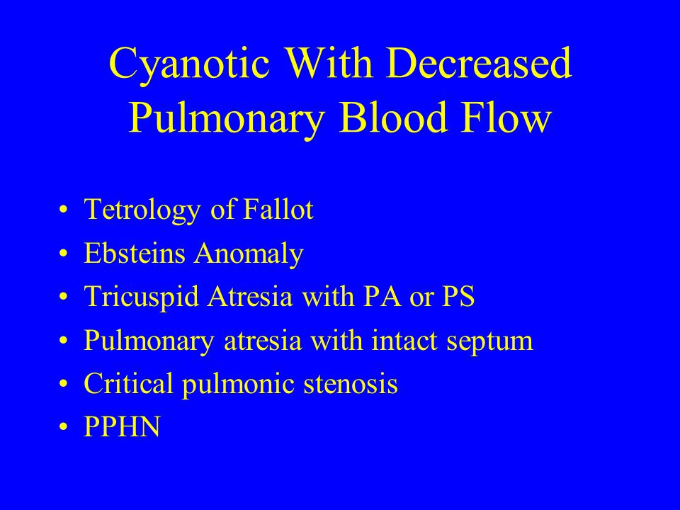 Cyanotic With Decreased Pulmonary Blood Flow Tetrology of Fallot Ebsteins Anomaly Tricuspid Atresia with PA or PS Pulmonary atresia with intact septum Critical pulmonic stenosis PPHN