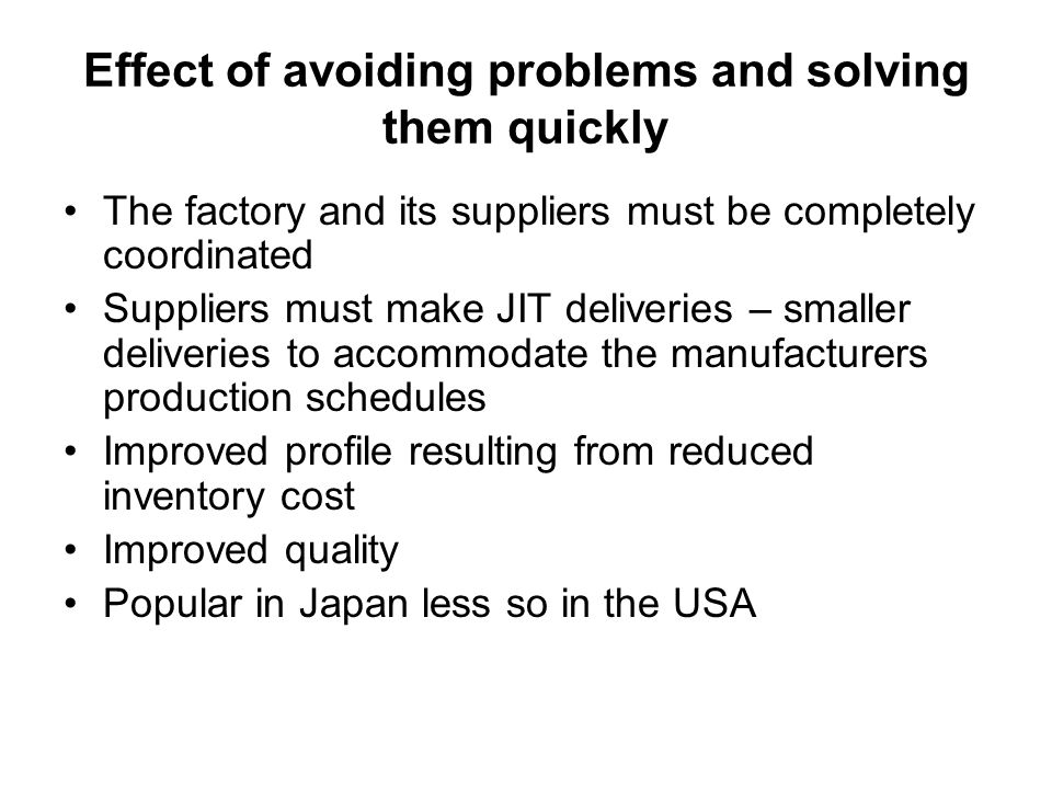 Effect of avoiding problems and solving them quickly The factory and its suppliers must be completely coordinated Suppliers must make JIT deliveries –