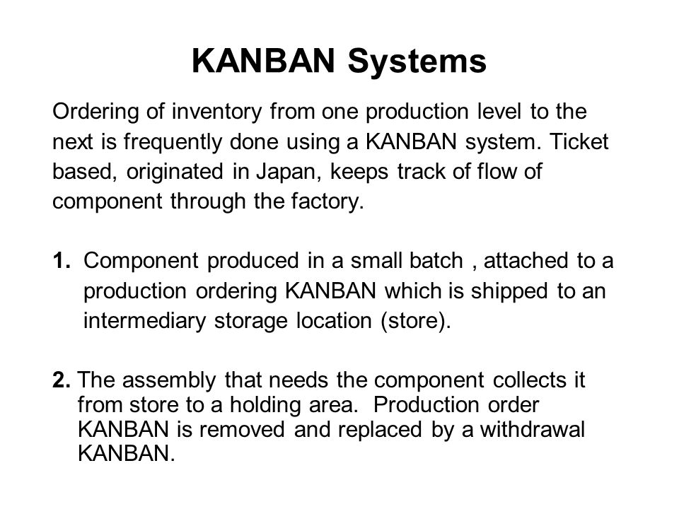 KANBAN Systems Ordering of inventory from one production level to the next is frequently done using a KANBAN system. Ticket based, originated in Japan