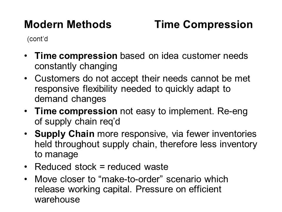 Modern Methods Time Compression (cont'd Time compression based on idea customer needs constantly changing Customers do not accept their needs cannot b