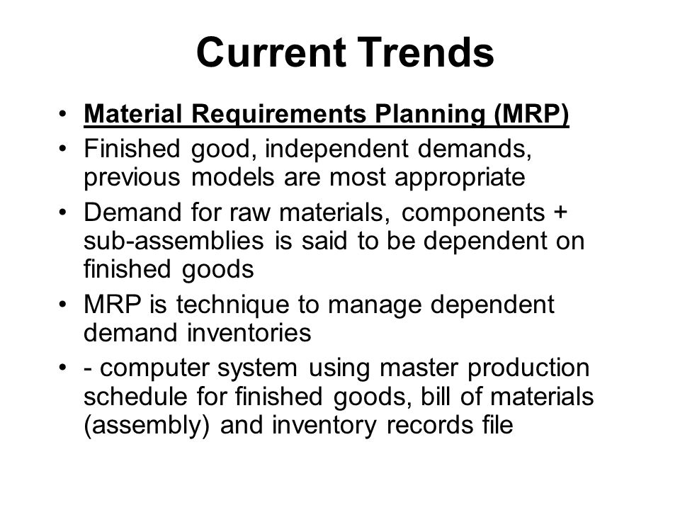 Current Trends Material Requirements Planning (MRP) Finished good, independent demands, previous models are most appropriate Demand for raw materials,