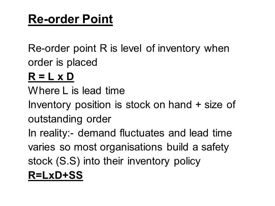 Re-order Point Re-order point R is level of inventory when order is placed R = L x D Where L is lead time Inventory position is stock on hand + size o