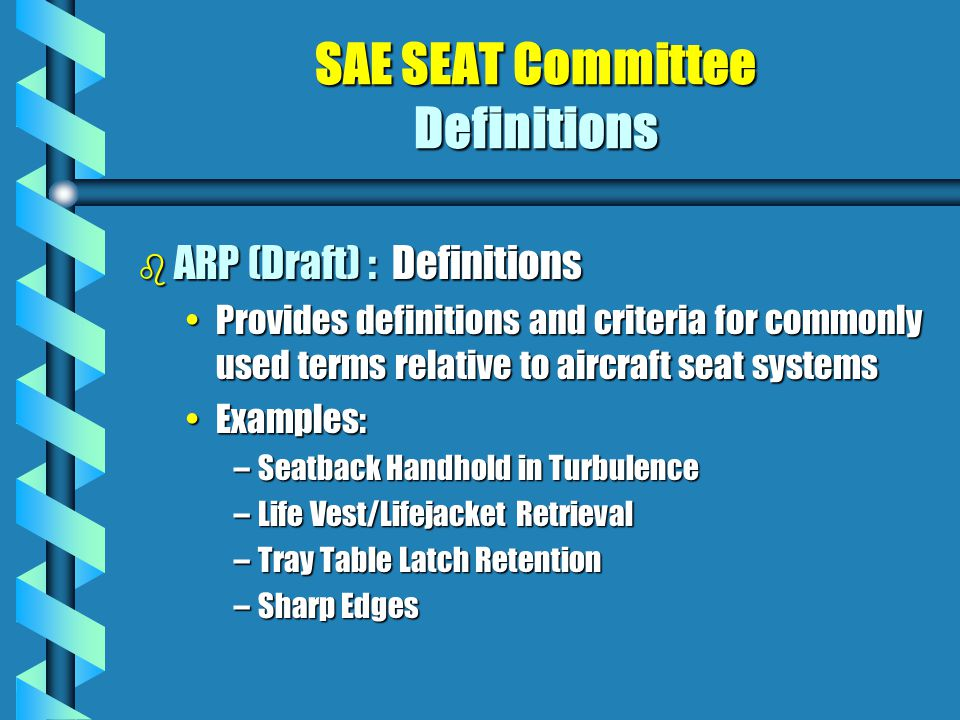 SAE SEAT Committee Definitions b ARP (Draft) : Definitions Provides definitions and criteria for commonly used terms relative to aircraft seat systemsProvides definitions and criteria for commonly used terms relative to aircraft seat systems Examples:Examples: –Seatback Handhold in Turbulence –Life Vest/Lifejacket Retrieval –Tray Table Latch Retention –Sharp Edges