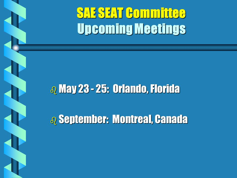 SAE SEAT Committee Upcoming Meetings b May 23 - 25: Orlando, Florida b September: Montreal, Canada