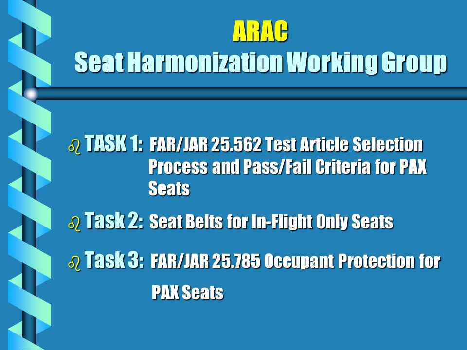 ARAC Seat Harmonization Working Group b TASK 1: FAR/JAR 25.562 Test Article Selection Process and Pass/Fail Criteria for PAX Seats b Task 2: Seat Belts for In-Flight Only Seats b Task 3: FAR/JAR 25.785 Occupant Protection for PAX Seats