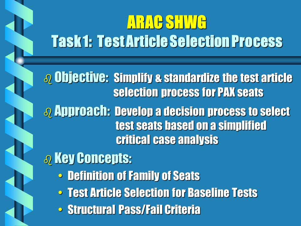 ARAC SHWG Task 1: Test Article Selection Process b Objective: Simplify & standardize the test article selection process for PAX seats b Approach: Develop a decision process to select test seats based on a simplified critical case analysis b Key Concepts: Definition of Family of SeatsDefinition of Family of Seats Test Article Selection for Baseline TestsTest Article Selection for Baseline Tests Structural Pass/Fail CriteriaStructural Pass/Fail Criteria
