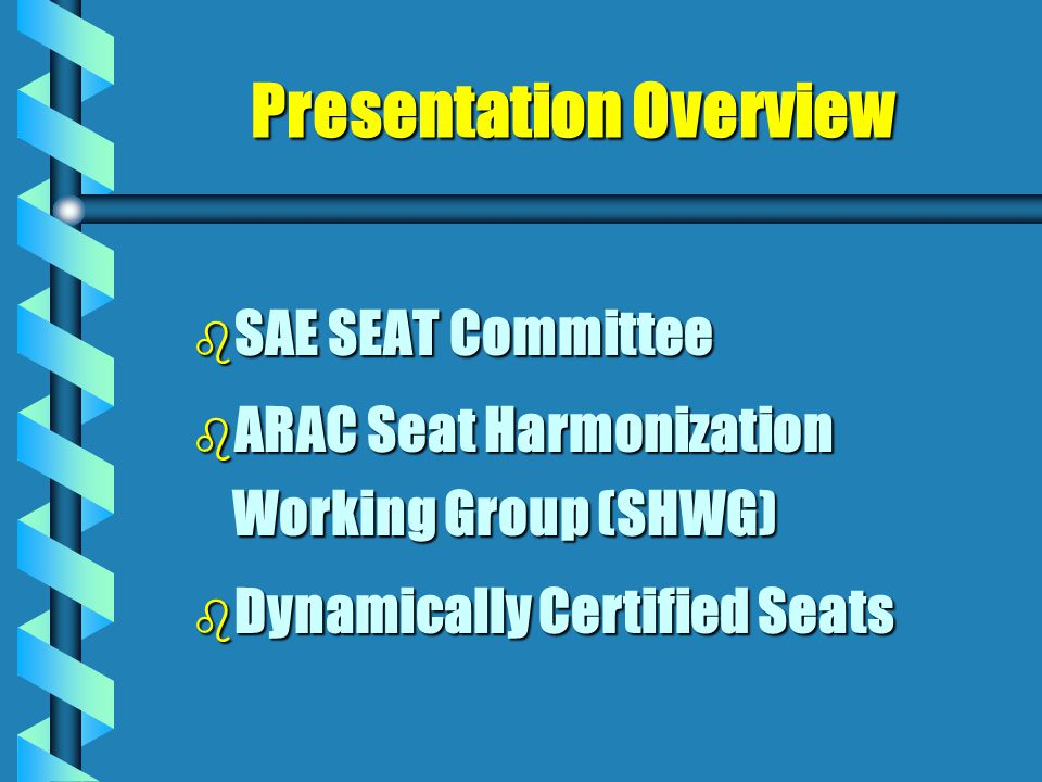Presentation Overview b SAE b SAE SEAT Committee b ARAC b ARAC Seat Harmonization Working Group (SHWG) b Dynamically b Dynamically Certified Seats