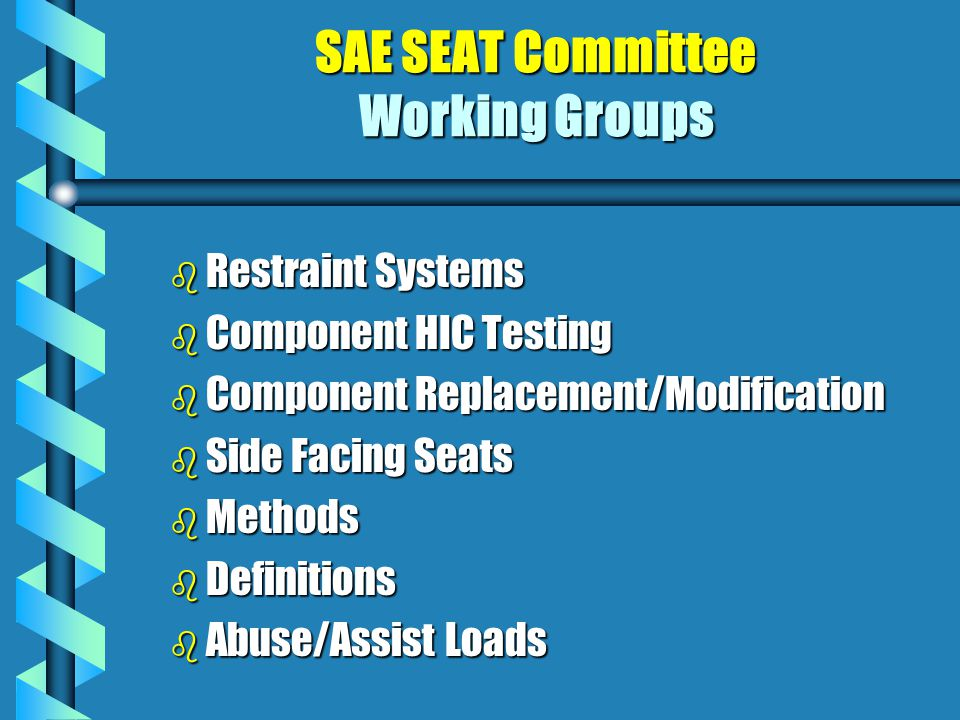 SAE SEAT Committee Working Groups b Restraint b Restraint Systems b Component b Component HIC Testing Replacement/Modification b Side b Side Facing Seats b Methods b Definitions b Abuse/Assist b Abuse/Assist Loads