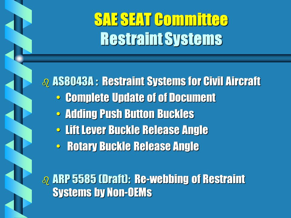 SAE SEAT Committee Restraint Systems b AS8043A : Restraint Systems for Civil Aircraft Complete Update of of DocumentComplete Update of of Document Adding Push Button BucklesAdding Push Button Buckles Lift Lever Buckle Release AngleLift Lever Buckle Release Angle Rotary Buckle Release Angle Rotary Buckle Release Angle b ARP 5585 (Draft): Re-webbing of Restraint Systems by Non-OEMs