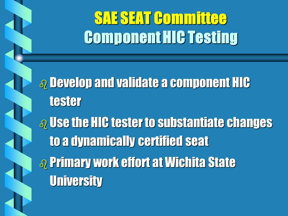 SAE SEAT Committee Component HIC Testing b Develop and validate a component HIC tester b Use the HIC tester to substantiate changes to a dynamically certified seat b Primary work effort at Wichita State University