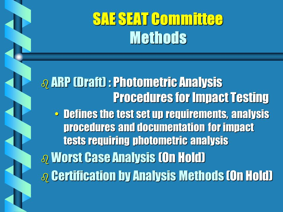 SAE SEAT Committee Methods b ARP (Draft) : Photometric Analysis Procedures for Impact Testing Defines the test set up requirements, analysis procedures and documentation for impact tests requiring photometric analysisDefines the test set up requirements, analysis procedures and documentation for impact tests requiring photometric analysis b Worst Case Analysis (On Hold) b Certification by Analysis Methods (On Hold)