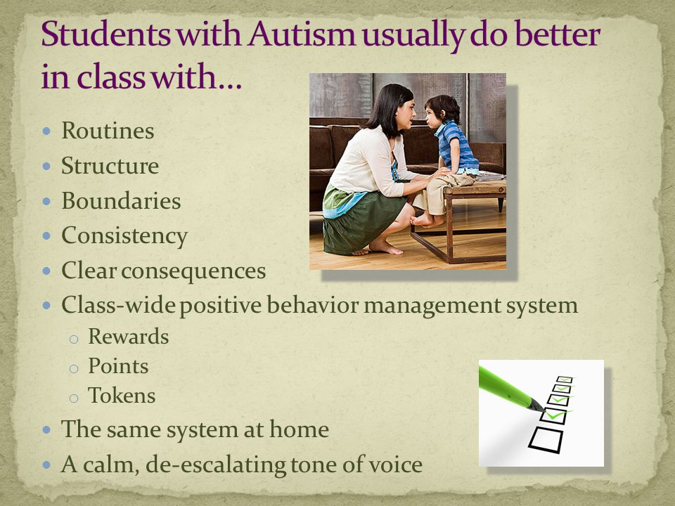 Routines Structure Boundaries Consistency Clear consequences Class-wide positive behavior management system o Rewards o Points o Tokens The same system at home A calm, de-escalating tone of voice