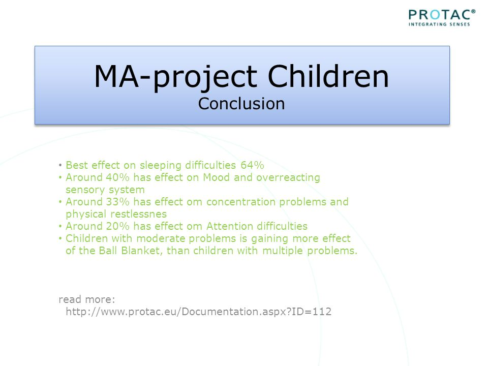 MA-project Children Conclusion Best effect on sleeping difficulties 64% Around 40% has effect on Mood and overreacting sensory system Around 33% has effect om concentration problems and physical restlessnes Around 20% has effect om Attention difficulties Children with moderate problems is gaining more effect of the Ball Blanket, than children with multiple problems.