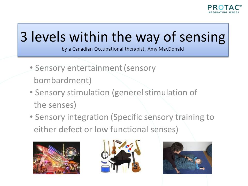 3 levels within the way of sensing by a Canadian Occupational therapist, Amy MacDonald Sensory entertainment (sensory bombardment) Sensory stimulation (generel stimulation of the senses) Sensory integration (Specific sensory training to either defect or low functional senses)