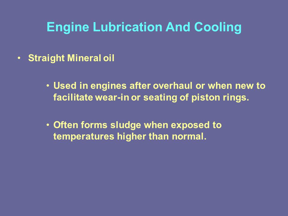 Engine Lubrication And Cooling Straight Mineral oil Used in engines after overhaul or when new to facilitate wear-in or seating of piston rings.