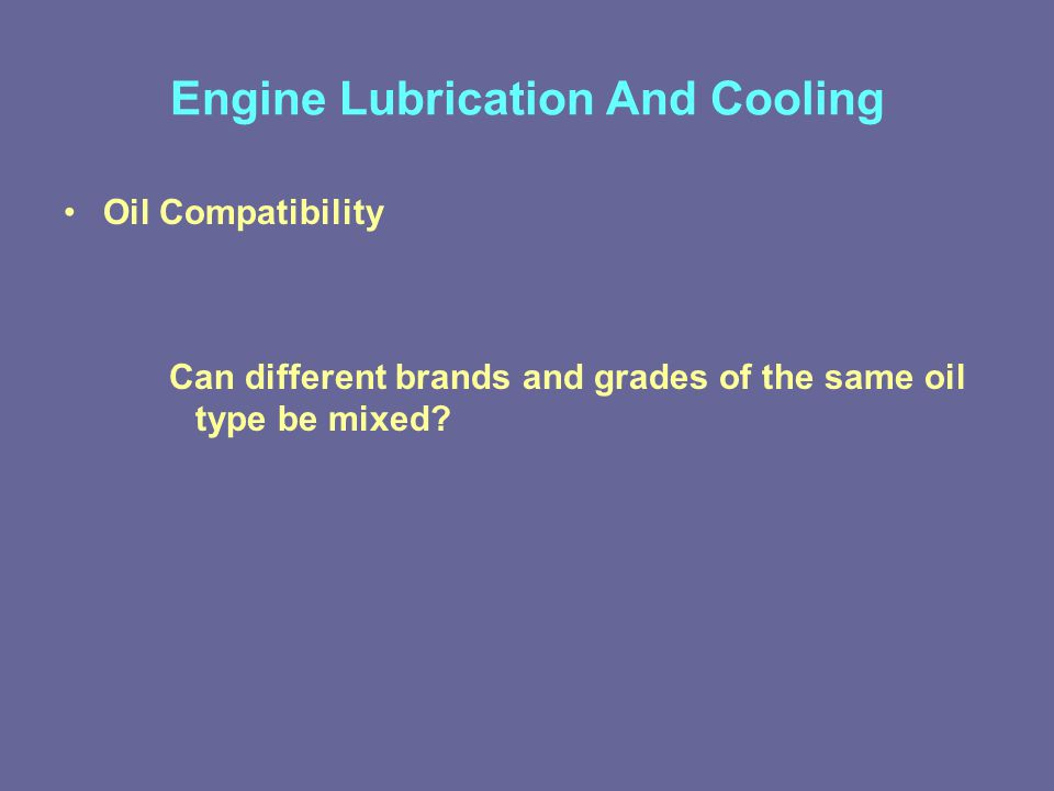 Engine Lubrication And Cooling Oil Compatibility Can different brands and grades of the same oil type be mixed?