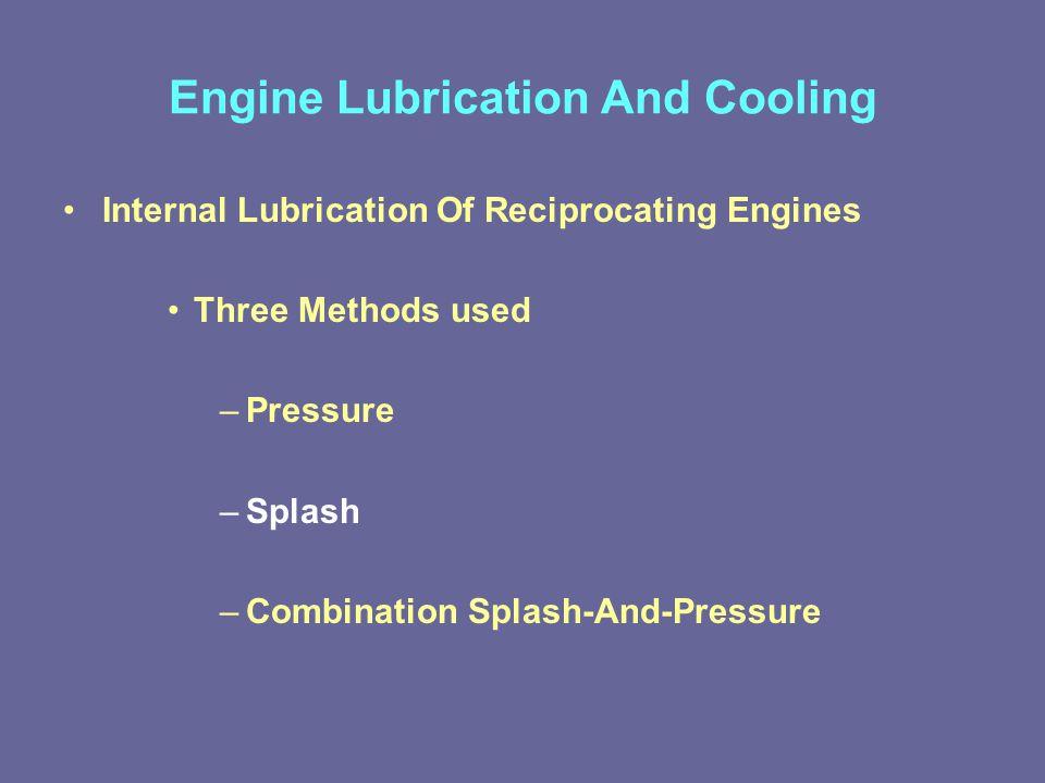 Engine Lubrication And Cooling Internal Lubrication Of Reciprocating Engines Three Methods used –Pressure –Splash –Combination Splash-And-Pressure