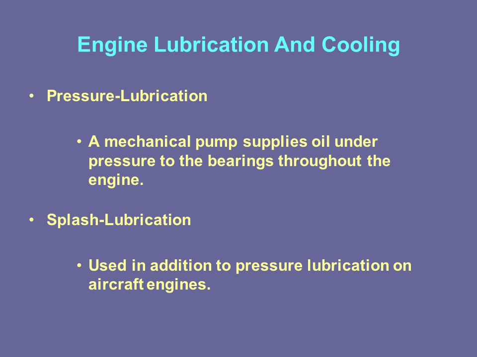 Engine Lubrication And Cooling Pressure-Lubrication A mechanical pump supplies oil under pressure to the bearings throughout the engine.