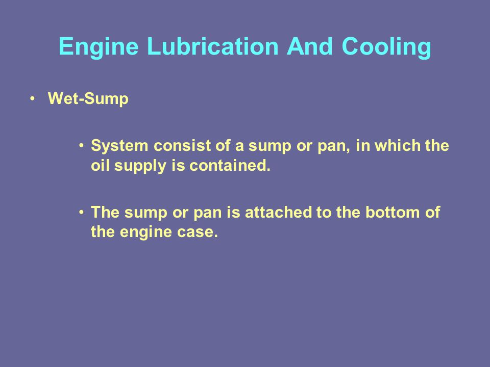 Engine Lubrication And Cooling Wet-Sump System consist of a sump or pan, in which the oil supply is contained.