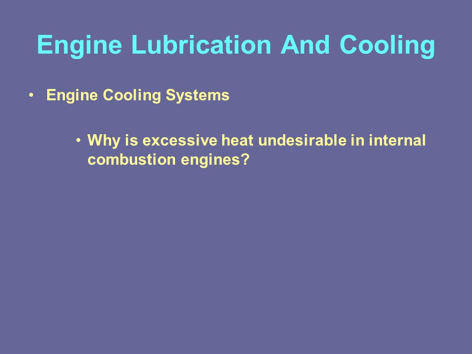 Engine Lubrication And Cooling Engine Cooling Systems Why is excessive heat undesirable in internal combustion engines?