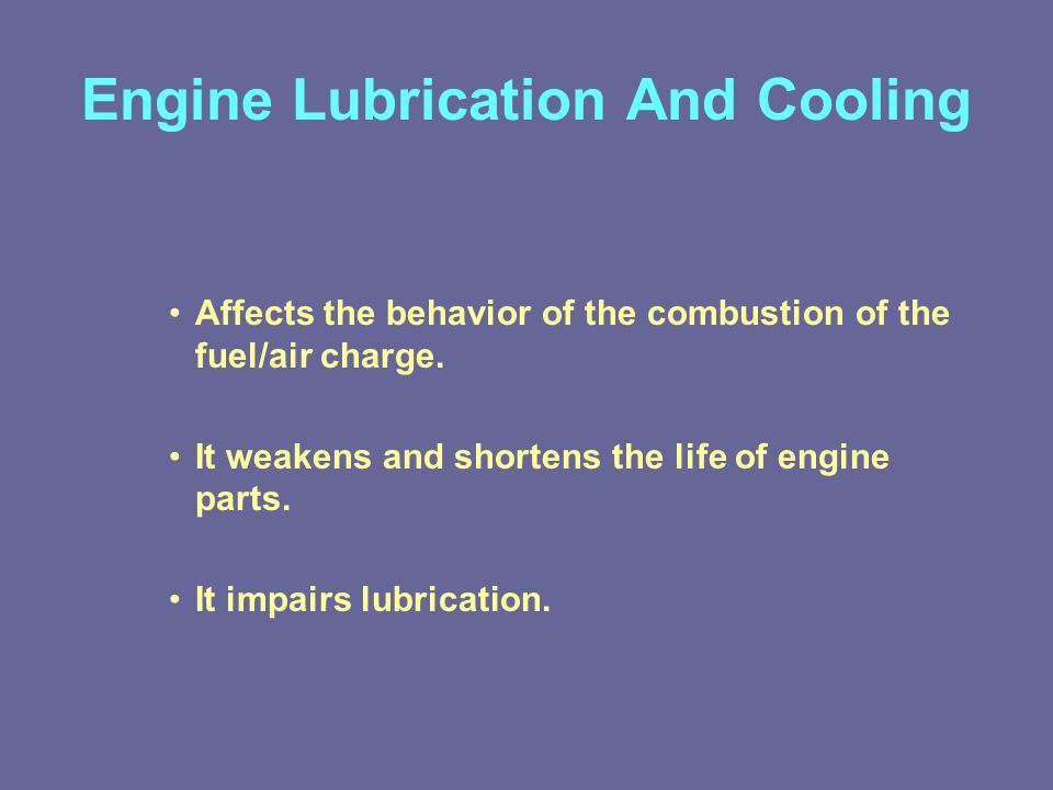 Engine Lubrication And Cooling Affects the behavior of the combustion of the fuel/air charge.