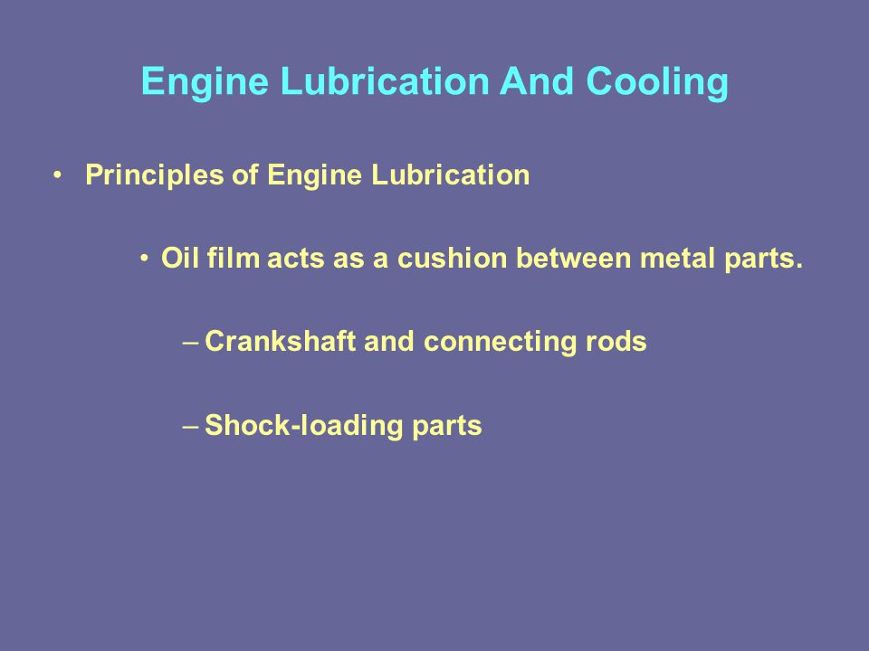 Engine Lubrication And Cooling Principles of Engine Lubrication Oil film acts as a cushion between metal parts.
