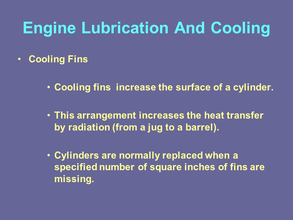 Engine Lubrication And Cooling Cooling Fins Cooling fins increase the surface of a cylinder.