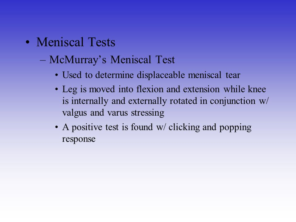 Meniscal Tests –McMurray's Meniscal Test Used to determine displaceable meniscal tear Leg is moved into flexion and extension while knee is internally