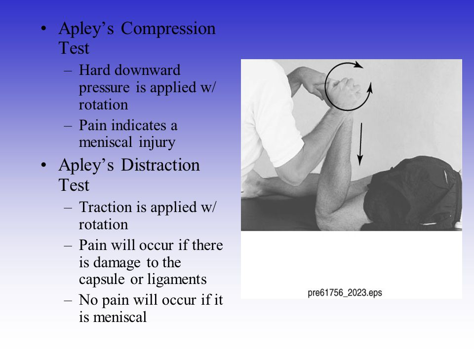 Apley's Compression Test –Hard downward pressure is applied w/ rotation –Pain indicates a meniscal injury Apley's Distraction Test –Traction is applie