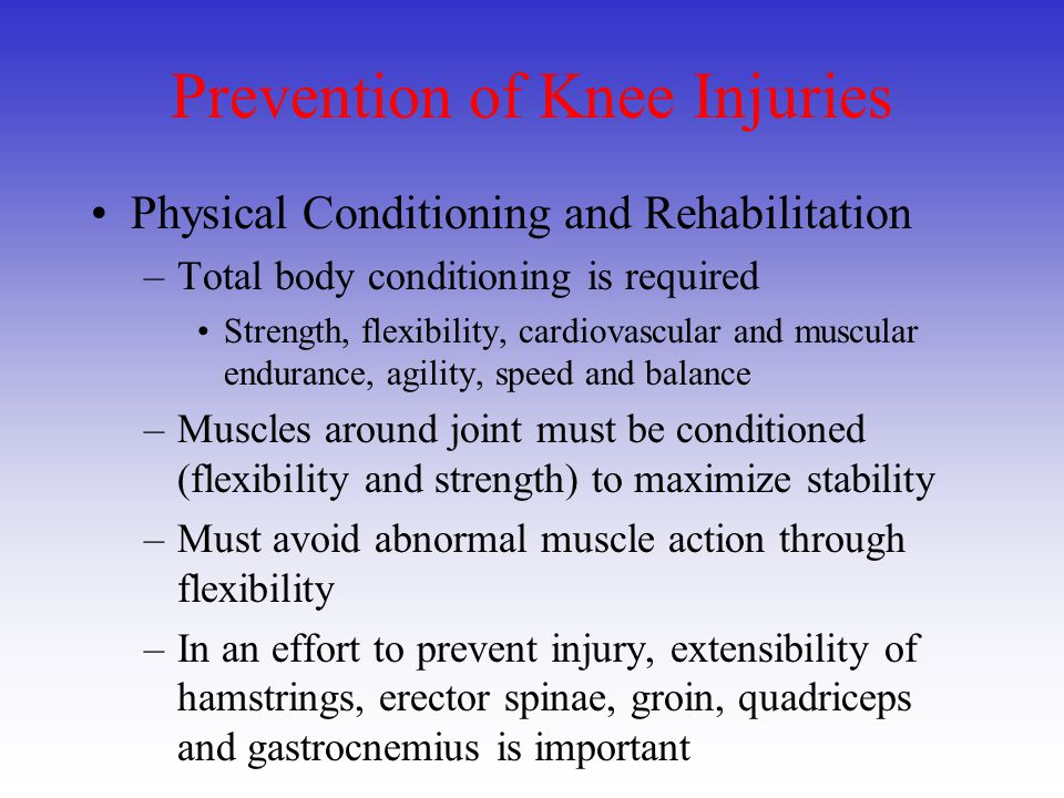 Prevention of Knee Injuries Physical Conditioning and Rehabilitation –Total body conditioning is required Strength, flexibility, cardiovascular and mu