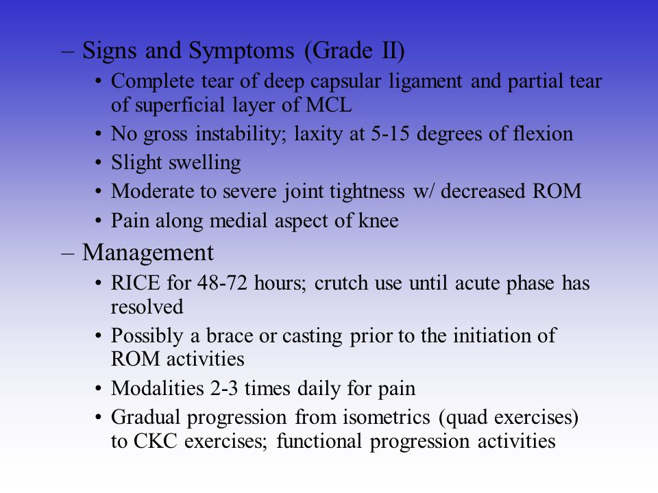 –Signs and Symptoms (Grade II) Complete tear of deep capsular ligament and partial tear of superficial layer of MCL No gross instability; laxity at 5-