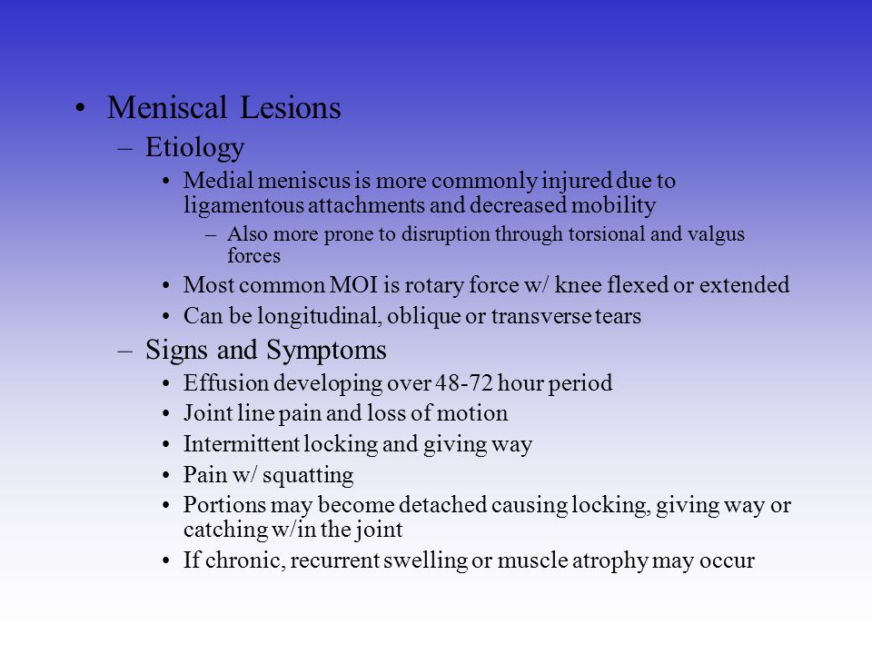 Meniscal Lesions –Etiology Medial meniscus is more commonly injured due to ligamentous attachments and decreased mobility –Also more prone to disrupti